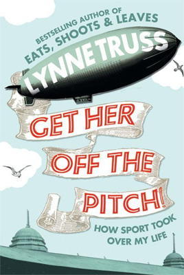 Get Her Off the Pitch! How Sport Took Over My Life By Lynne Truss