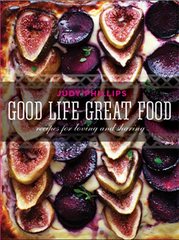 Good Life Great Food: Recipes for Loving and Sharing